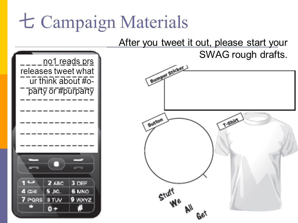七 Campaign Materials After you tweet it out, please start your SWAG rough drafts. no1 reads prs.