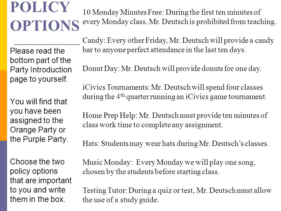 Policy options 10 Monday Minutes Free: During the first ten minutes of every Monday class, Mr. Deutsch is prohibited from teaching.