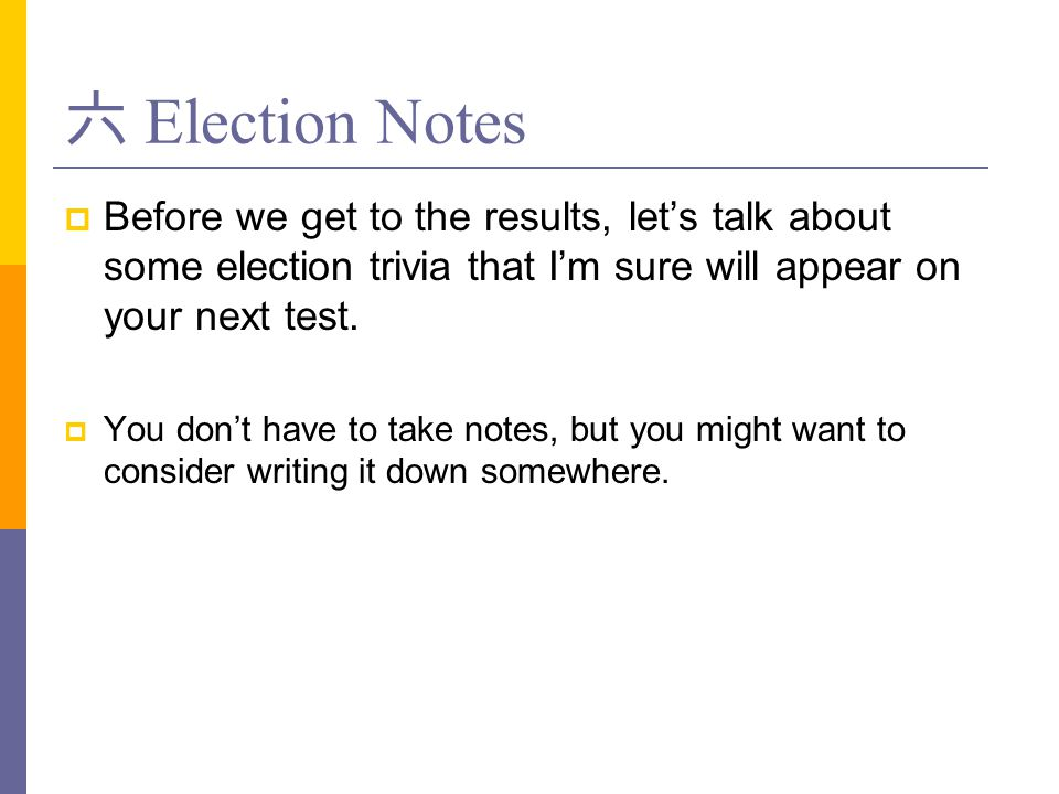 六 Election Notes Before we get to the results, let's talk about some election trivia that I'm sure will appear on your next test.