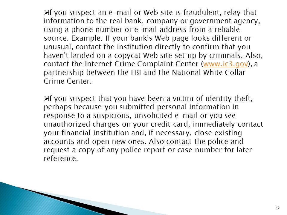If you suspect an e-mail or Web site is fraudulent, relay that information to the real bank, company or government agency, using a phone number or e-mail address from a reliable source. Example: If your bank s Web page looks different or unusual, contact the institution directly to confirm that you haven t landed on a copycat Web site set up by criminals. Also, contact the Internet Crime Complaint Center (www.ic3.gov), a partnership between the FBI and the National White Collar Crime Center.