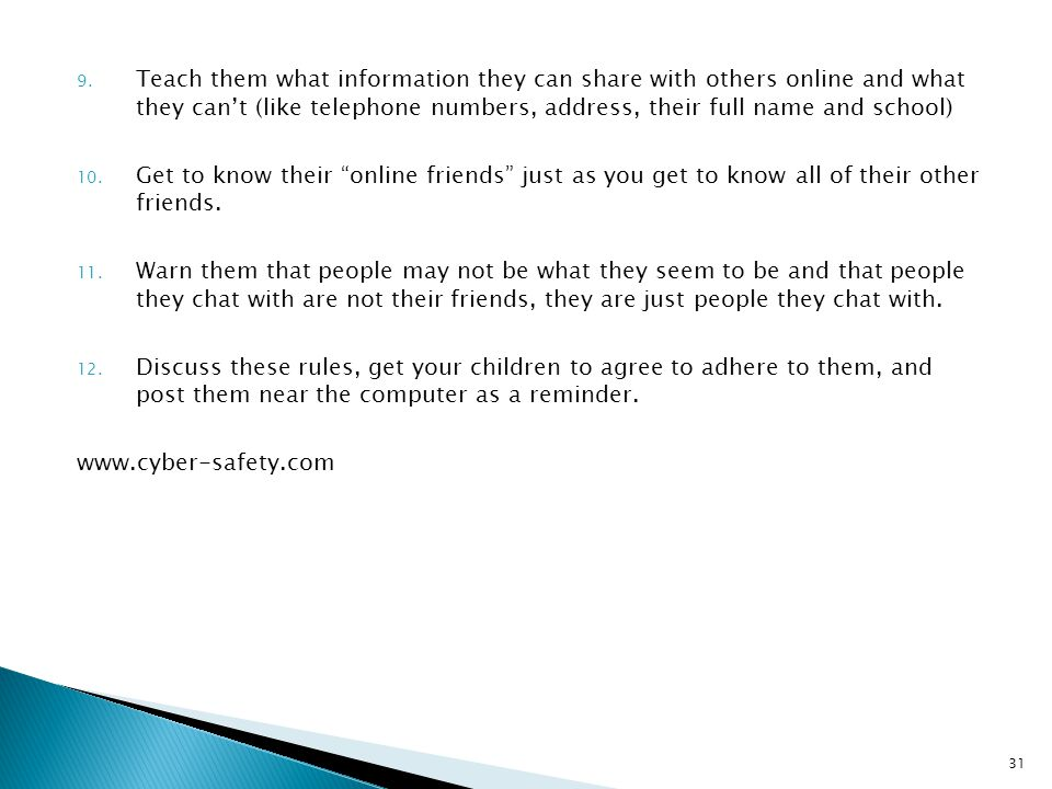 Teach them what information they can share with others online and what they can't (like telephone numbers, address, their full name and school)