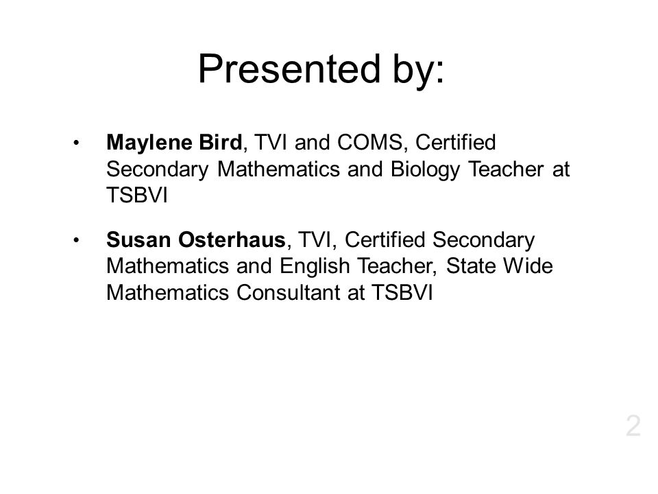 Presented by: Maylene Bird, TVI and COMS, Certified Secondary Mathematics and Biology Teacher at TSBVI.