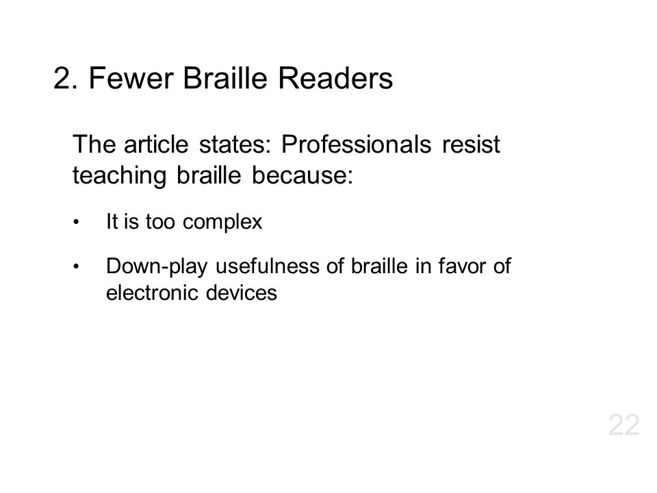 2. Fewer Braille Readers The article states: Professionals resist teaching braille because: It is too complex.