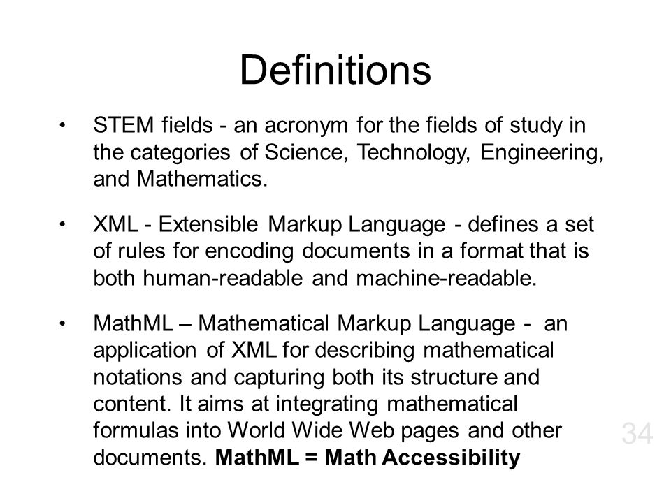 Definitions STEM fields - an acronym for the fields of study in the categories of Science, Technology, Engineering, and Mathematics.