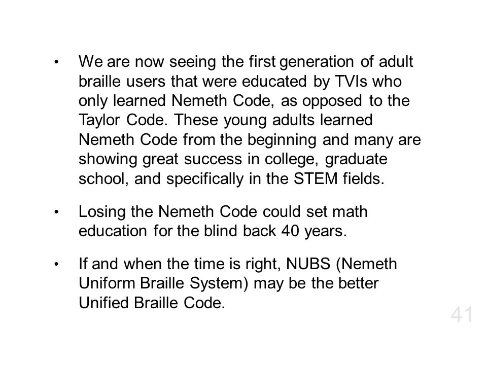 We are now seeing the first generation of adult braille users that were educated by TVIs who only learned Nemeth Code, as opposed to the Taylor Code. These young adults learned Nemeth Code from the beginning and many are showing great success in college, graduate school, and specifically in the STEM fields.