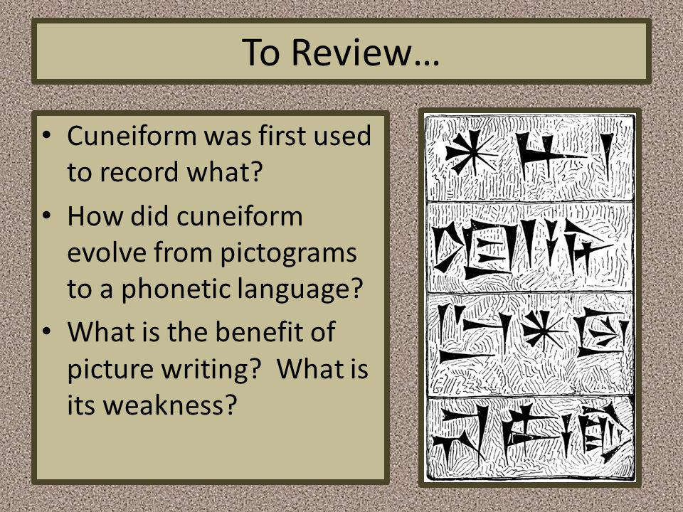To Review… Cuneiform was first used to record what