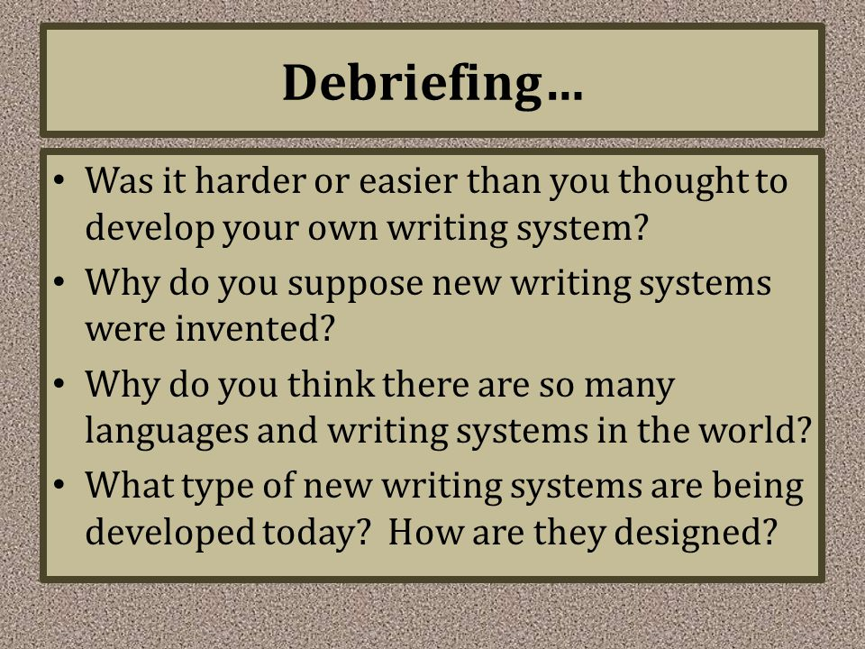 Debriefing… Was it harder or easier than you thought to develop your own writing system Why do you suppose new writing systems were invented