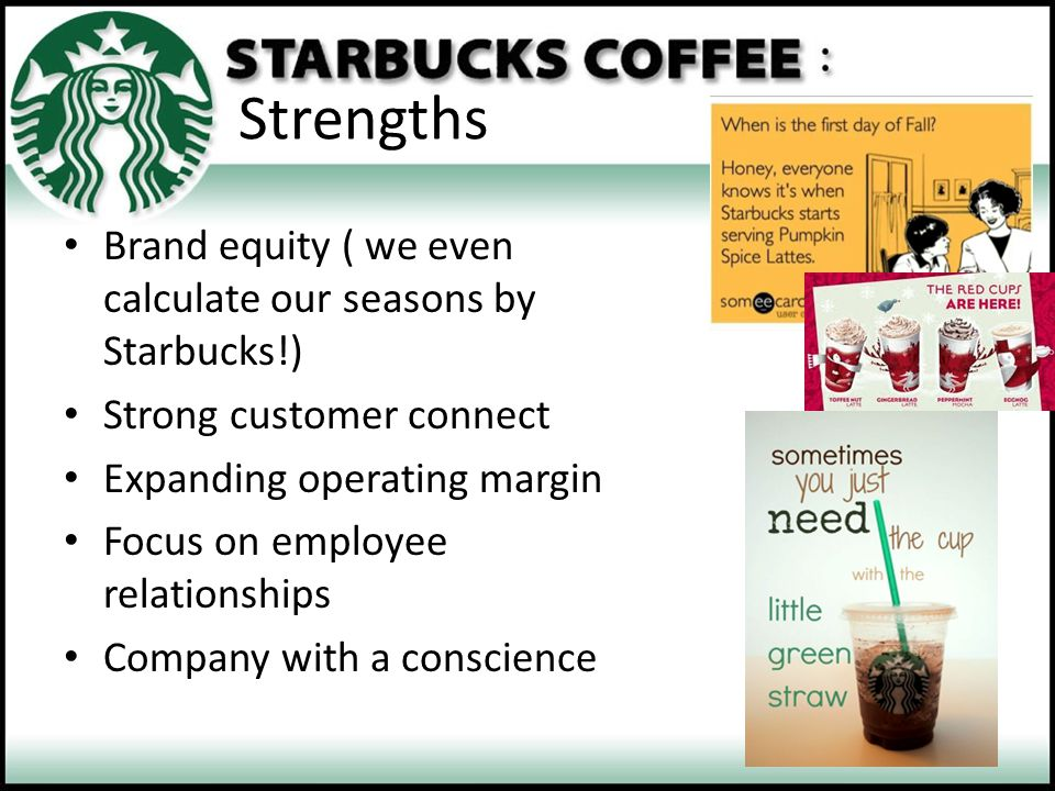 Strengths Brand equity ( we even calculate our seasons by Starbucks!)