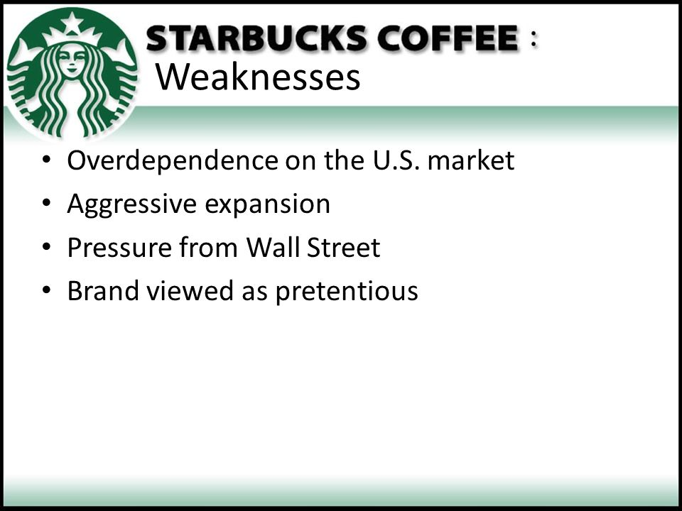 Weaknesses Overdependence on the U.S. market Aggressive expansion