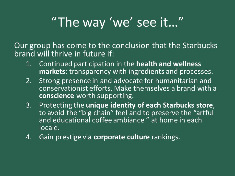 The way 'we' see it… Our group has come to the conclusion that the Starbucks brand will thrive in future if:
