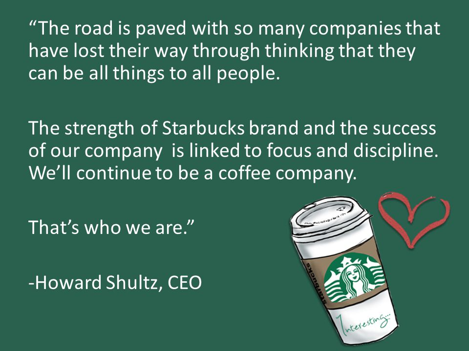 The road is paved with so many companies that have lost their way through thinking that they can be all things to all people. The strength of Starbucks brand and the success of our company is linked to focus and discipline. We'll continue to be a coffee company. That's who we are. -Howard Shultz, CEO