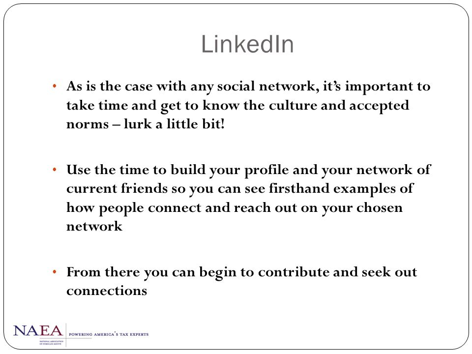 LinkedIn As is the case with any social network, it's important to take time and get to know the culture and accepted norms – lurk a little bit!