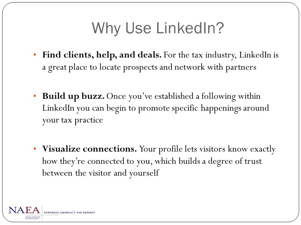 Why Use LinkedIn Find clients, help, and deals. For the tax industry, LinkedIn is a great place to locate prospects and network with partners.