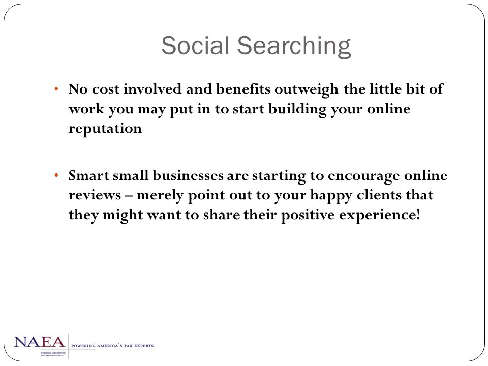 Social Searching No cost involved and benefits outweigh the little bit of work you may put in to start building your online reputation.
