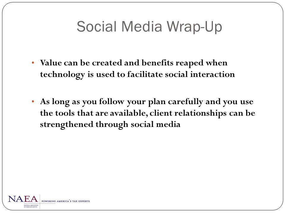 Social Media Wrap-Up Value can be created and benefits reaped when technology is used to facilitate social interaction.