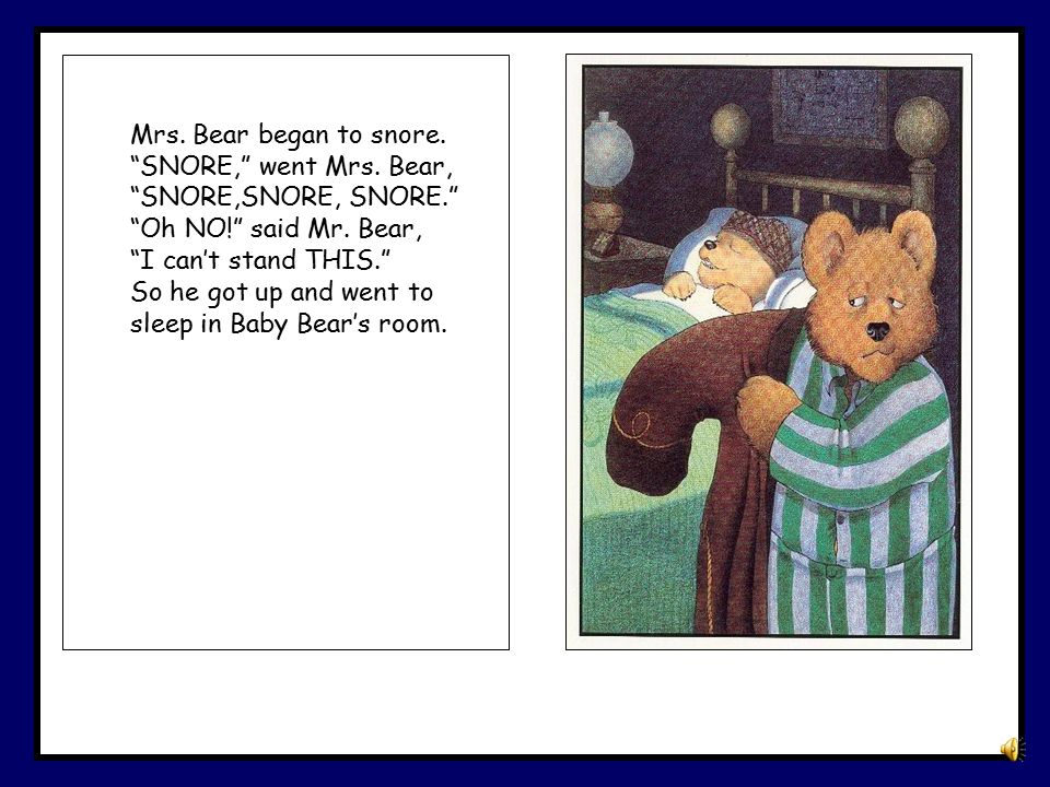 Mrs. Bear began to snore. SNORE, went Mrs. Bear, SNORE,SNORE, SNORE. Oh NO! said Mr. Bear, I can't stand THIS.