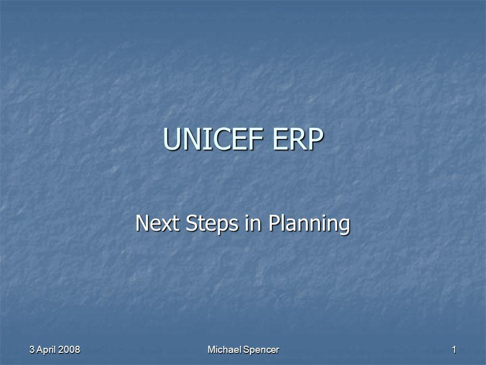 UNICEF ERP Next Steps in Planning 3 April 2008 Michael Spencer