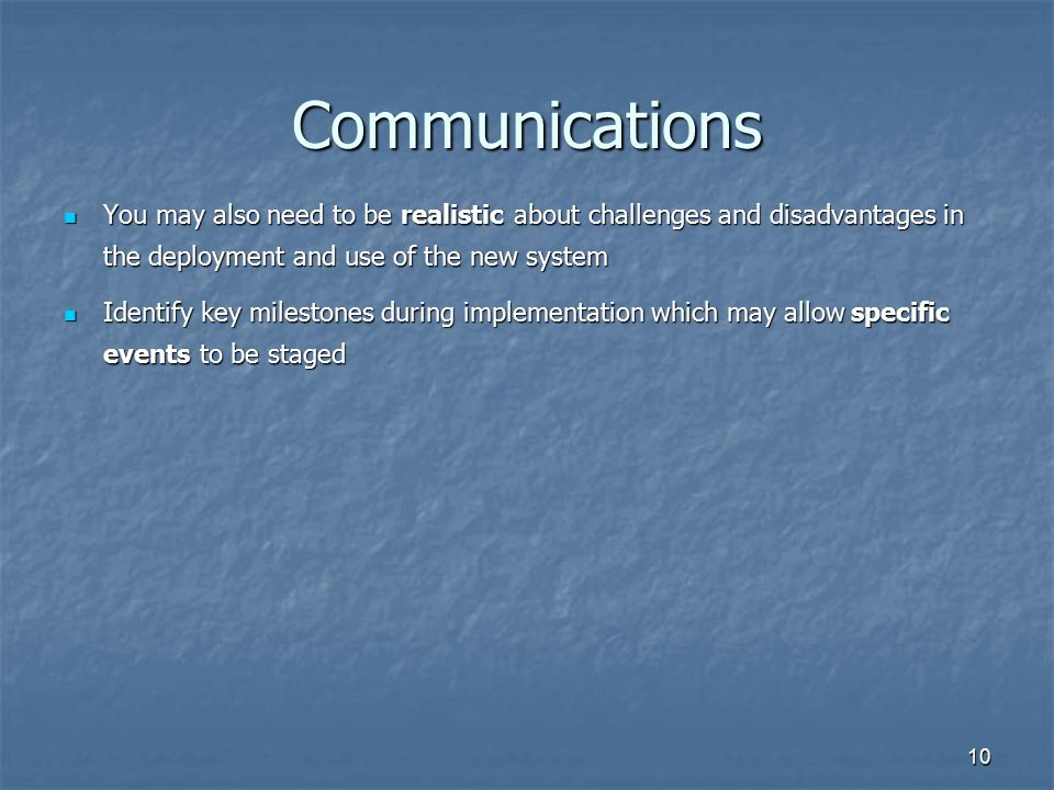 Communications You may also need to be realistic about challenges and disadvantages in the deployment and use of the new system.
