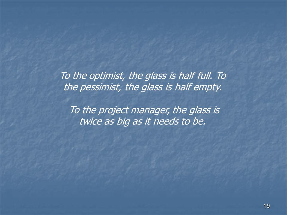 To the project manager, the glass is twice as big as it needs to be.