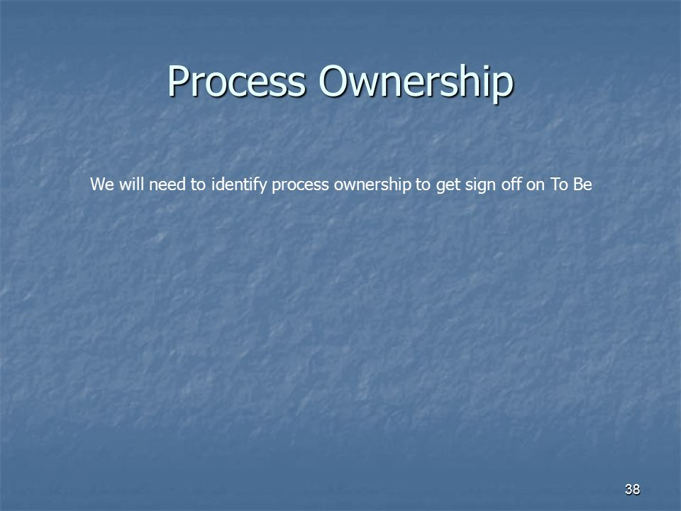 Process Ownership We will need to identify process ownership to get sign off on To Be