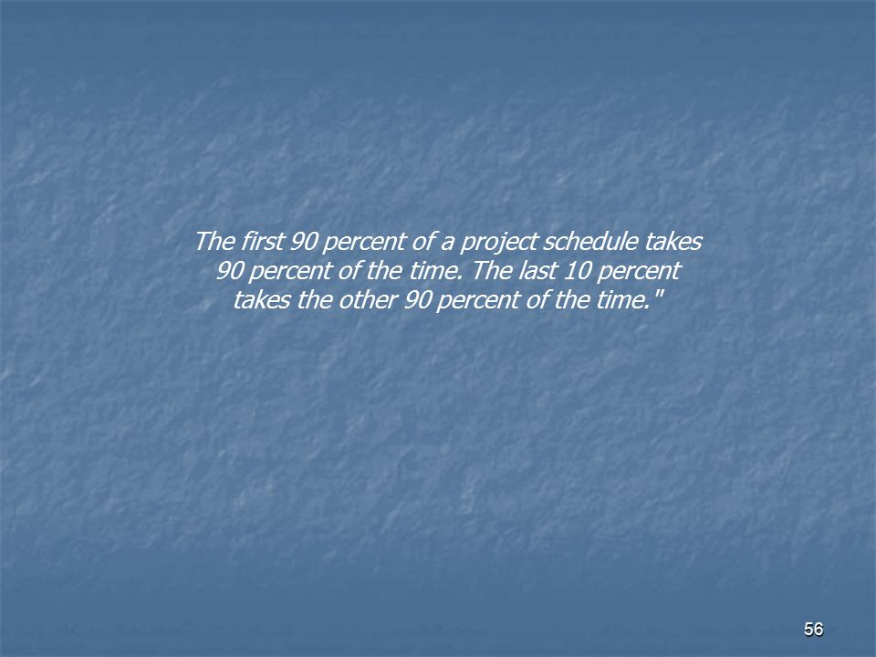 The first 90 percent of a project schedule takes 90 percent of the time.
