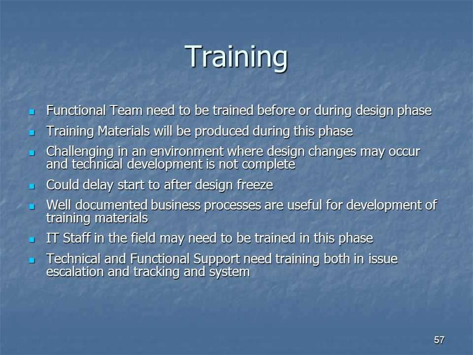 Training Functional Team need to be trained before or during design phase. Training Materials will be produced during this phase.