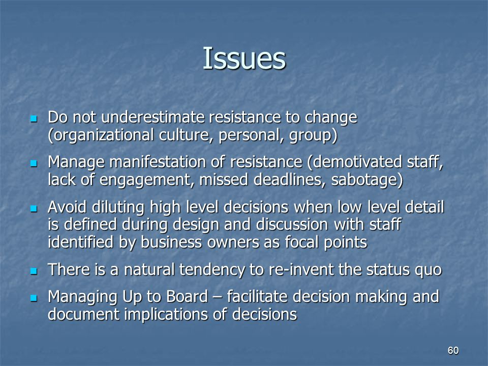 Issues Do not underestimate resistance to change (organizational culture, personal, group)