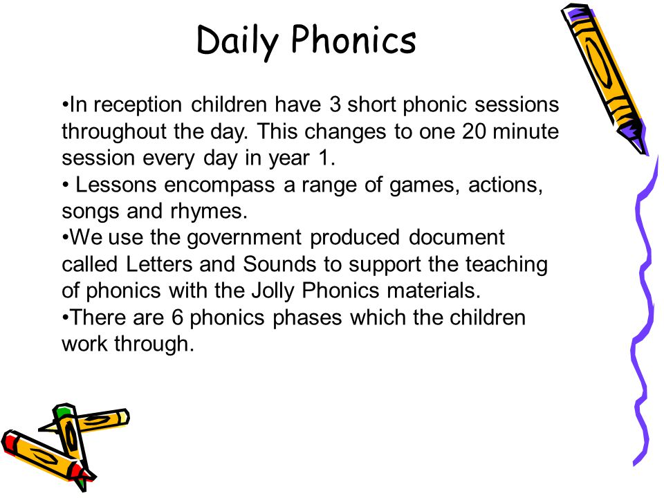 Daily Phonics In reception children have 3 short phonic sessions throughout the day. This changes to one 20 minute session every day in year 1.