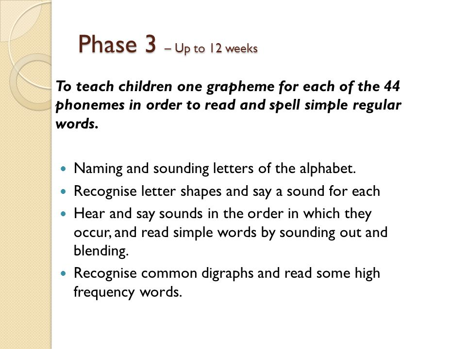 Phase 3 – Up to 12 weeks To teach children one grapheme for each of the 44 phonemes in order to read and spell simple regular words.