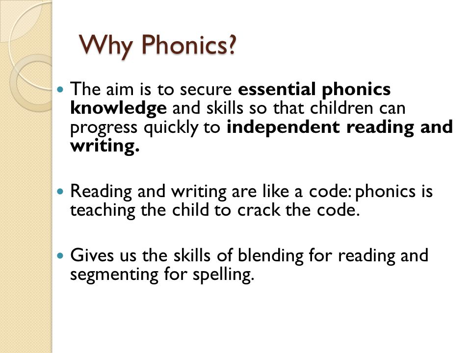 Why Phonics The aim is to secure essential phonics knowledge and skills so that children can progress quickly to independent reading and writing.