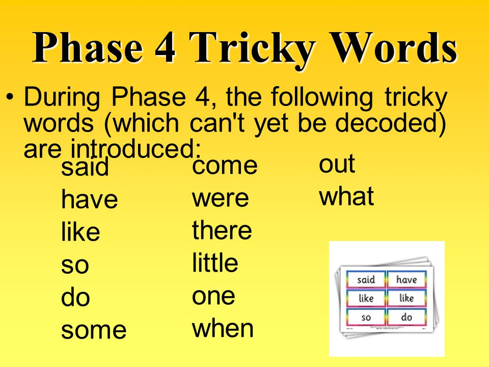 Phase 4 Tricky Words During Phase 4, the following tricky words (which can t yet be decoded) are introduced:
