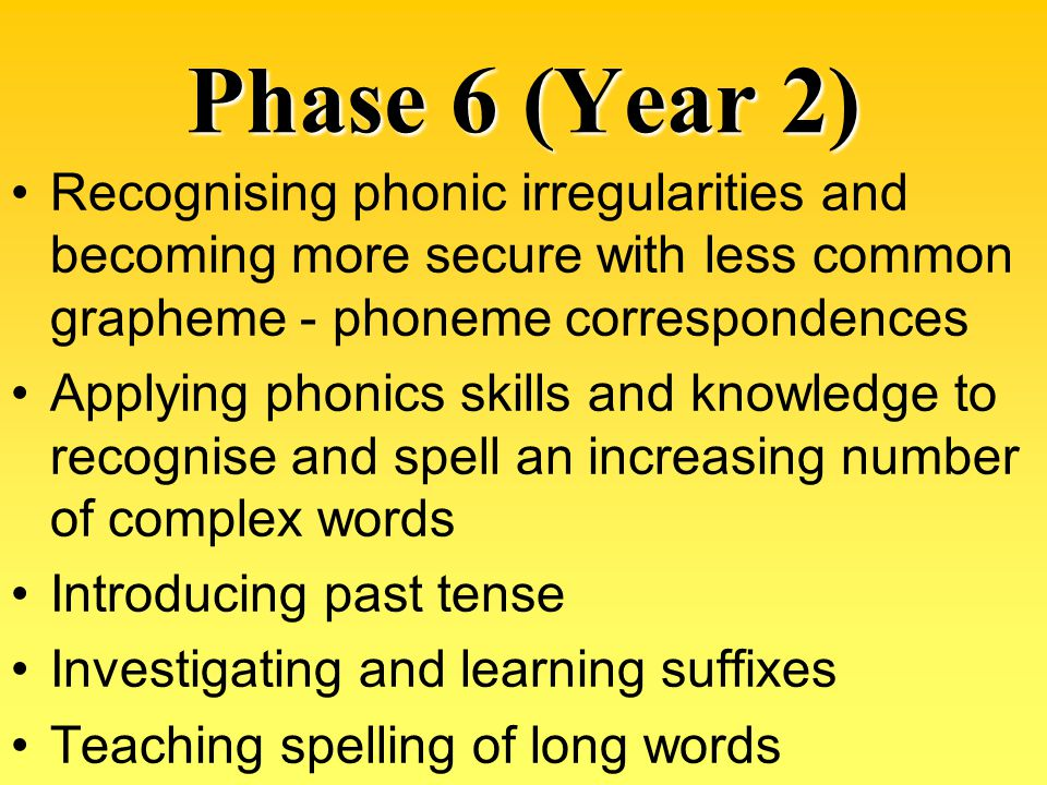 Phase 6 (Year 2) Recognising phonic irregularities and becoming more secure with less common grapheme - phoneme correspondences.