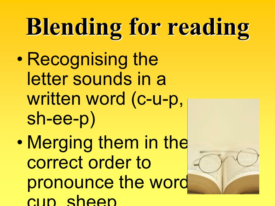 Blending for reading Recognising the letter sounds in a written word (c-u-p, sh-ee-p)
