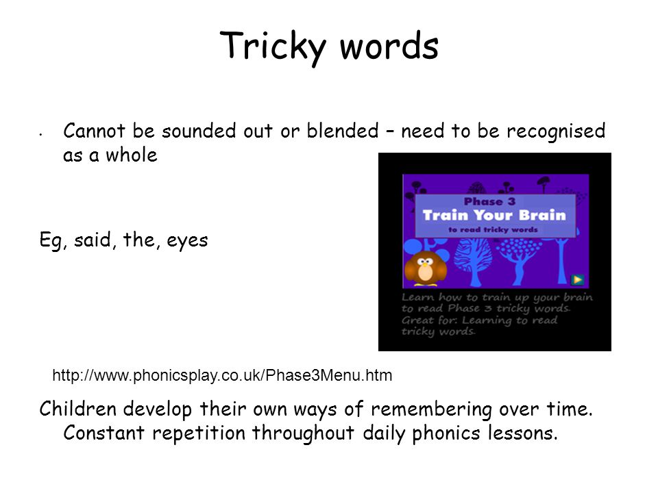 Tricky words Cannot be sounded out or blended – need to be recognised as a whole. Eg, said, the, eyes.