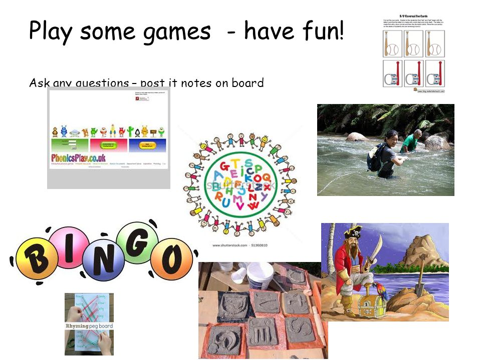 Play some games - have fun! Ask any questions – post it notes on board