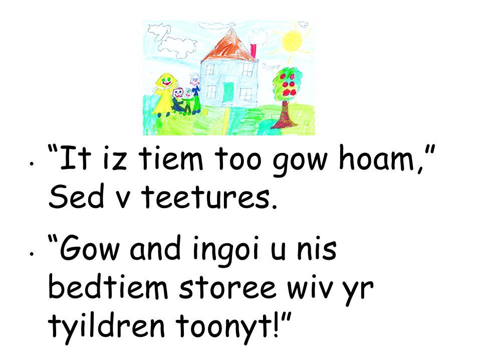 It iz tiem too gow hoam, Sed v teetures.