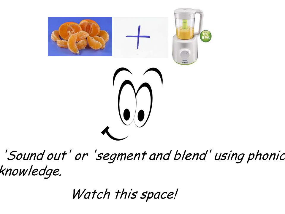 Sound out or segment and blend using phonic knowledge.