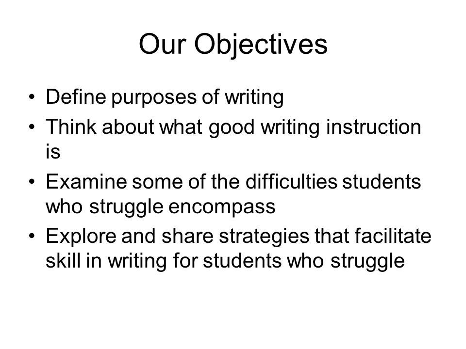 Our Objectives Define purposes of writing