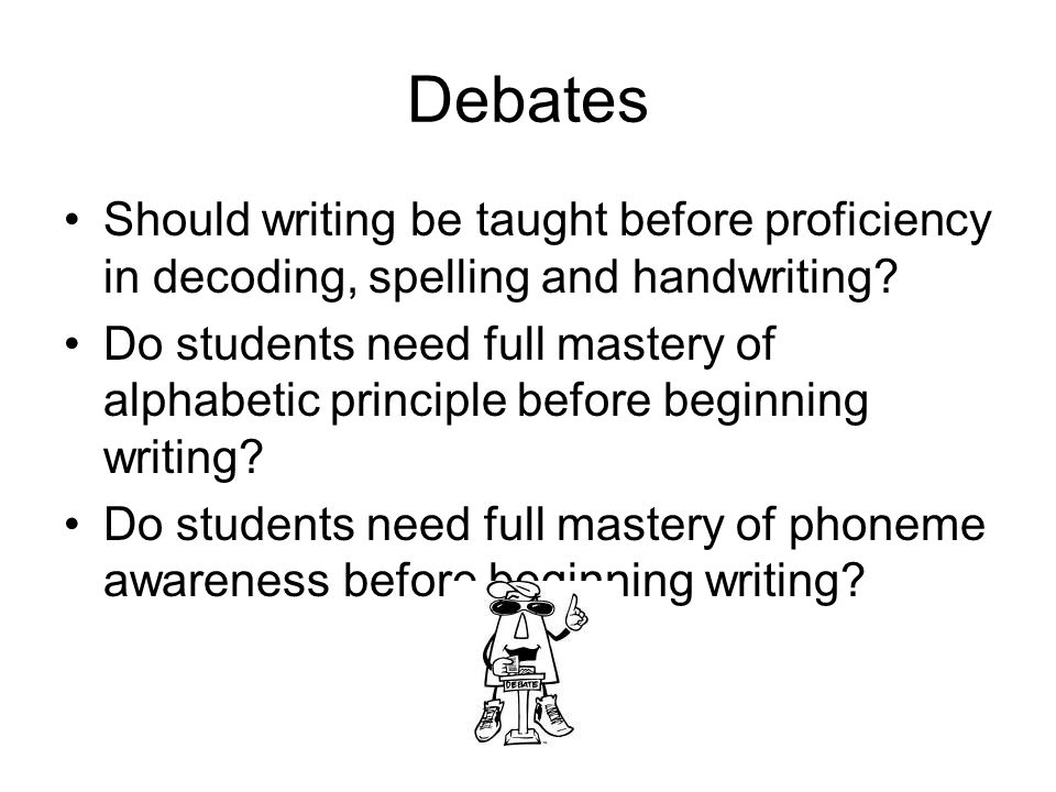 Debates Should writing be taught before proficiency in decoding, spelling and handwriting