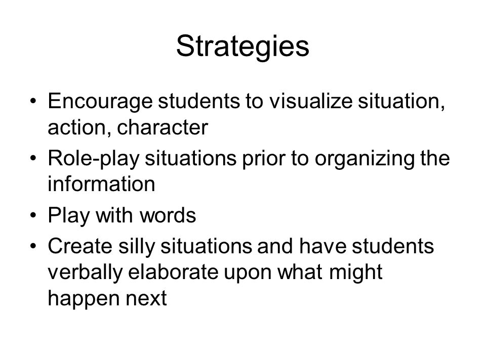 Strategies Encourage students to visualize situation, action, character. Role-play situations prior to organizing the information.