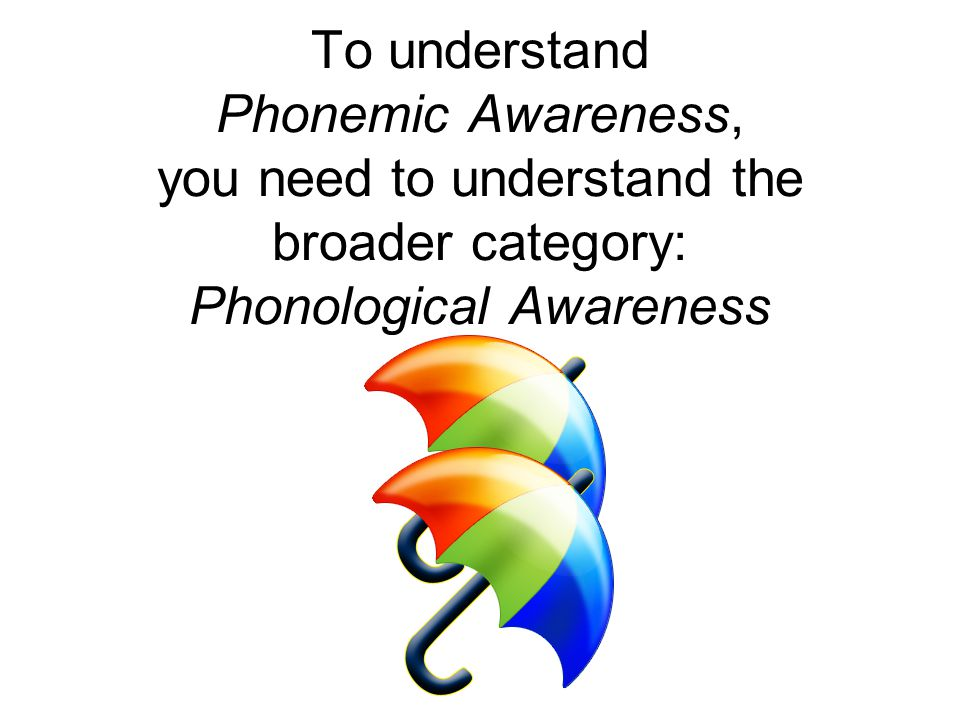 To understand Phonemic Awareness, you need to understand the broader category: Phonological Awareness