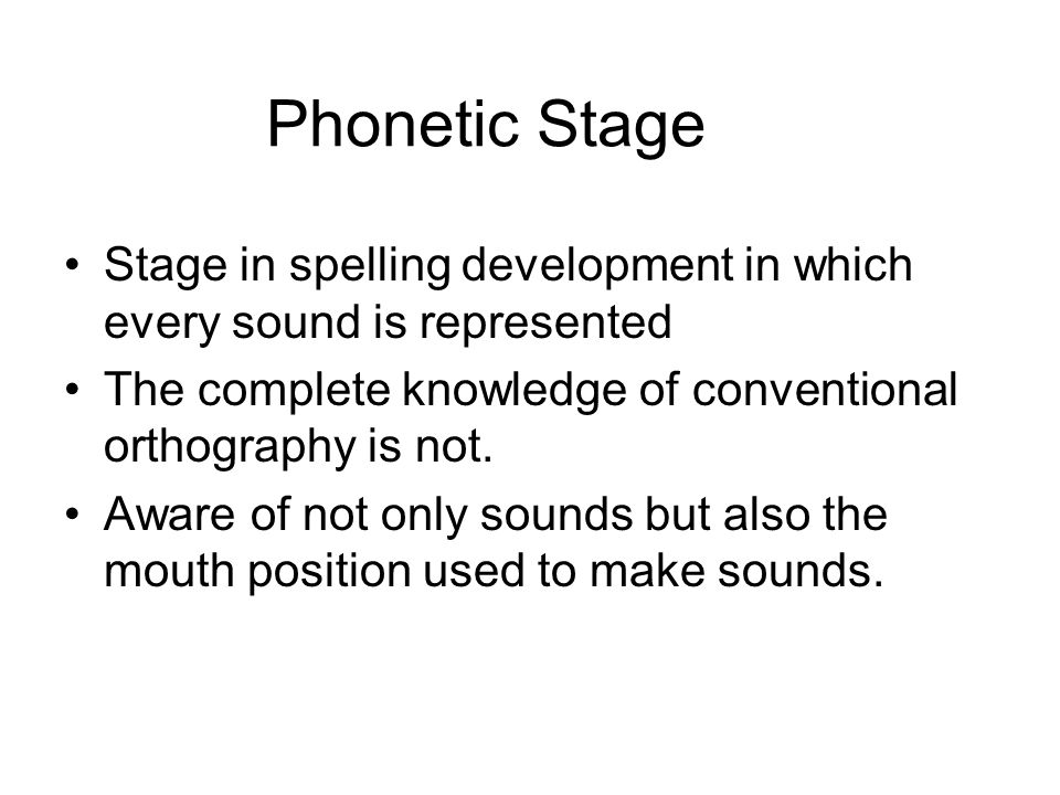Phonetic Stage Stage in spelling development in which every sound is represented. The complete knowledge of conventional orthography is not.