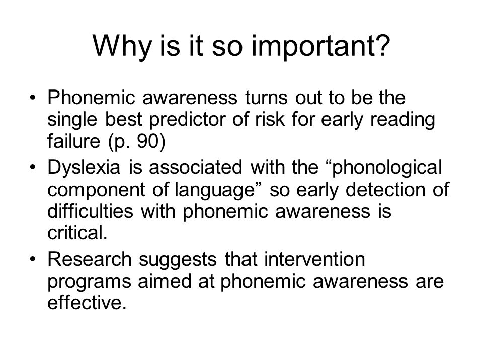 Why is it so important Phonemic awareness turns out to be the single best predictor of risk for early reading failure (p. 90)