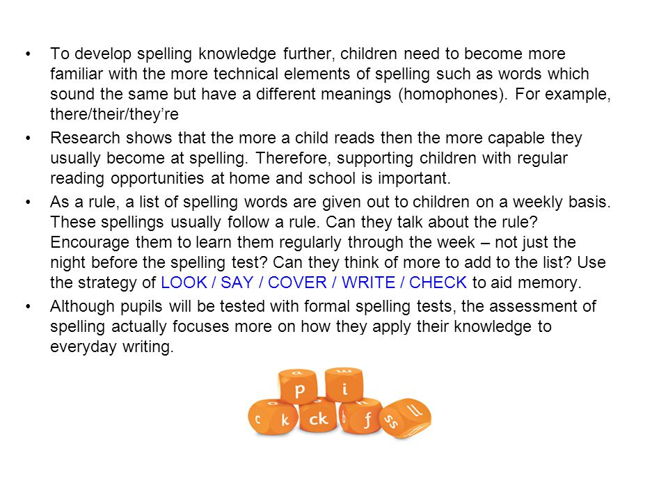 To develop spelling knowledge further, children need to become more familiar with the more technical elements of spelling such as words which sound the same but have a different meanings (homophones). For example, there/their/they're