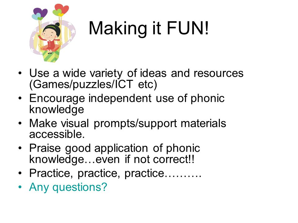 Making it FUN! Use a wide variety of ideas and resources (Games/puzzles/ICT etc) Encourage independent use of phonic knowledge.
