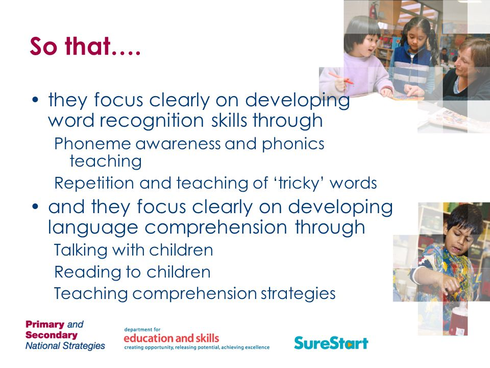 So that…. they focus clearly on developing word recognition skills through. Phoneme awareness and phonics teaching.