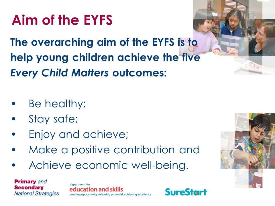 Aim of the EYFS The overarching aim of the EYFS is to