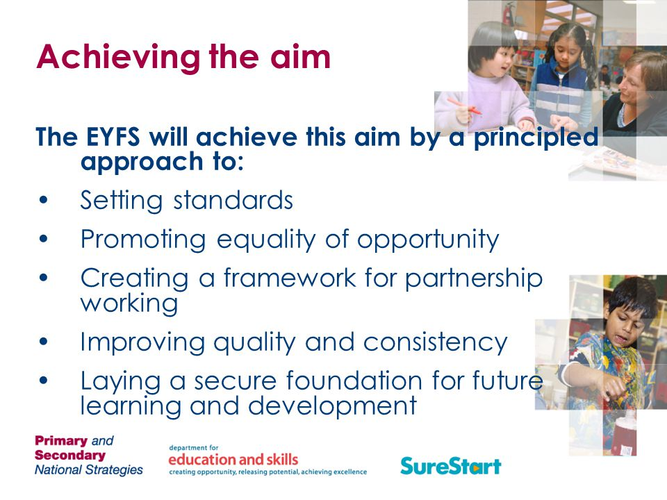 Achieving the aim The EYFS will achieve this aim by a principled approach to: Setting standards. Promoting equality of opportunity.