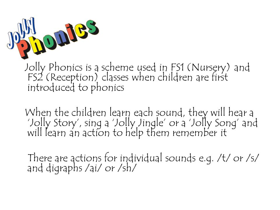 Jolly Phonics is a scheme used in FS1 (Nursery) and FS2 (Reception) classes when children are first introduced to phonics When the children learn each sound, they will hear a 'Jolly Story', sing a 'Jolly Jingle' or a 'Jolly Song' and will learn an action to help them remember it There are actions for individual sounds e.g.