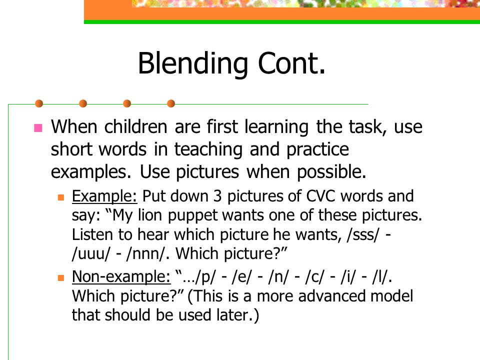Blending Cont. When children are first learning the task, use short words in teaching and practice examples. Use pictures when possible.